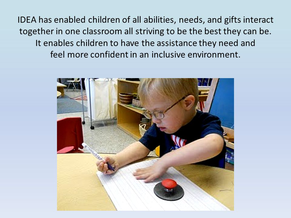 IDEA has enabled children of all abilities, needs, and gifts interact together in one classroom all striving to be the best they can be.