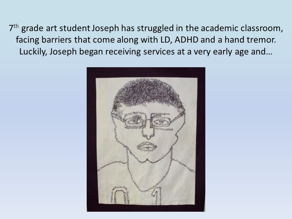 7th grade art student Joseph has struggled in the academic classroom, facing barriers that come along with LD, ADHD and a hand tremor.