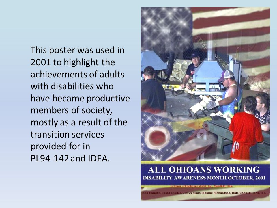 This poster was used in 2001 to highlight the achievements of adults with disabilities who have became productive members of society, mostly as a result of the transition services provided for in PL94-142 and IDEA.