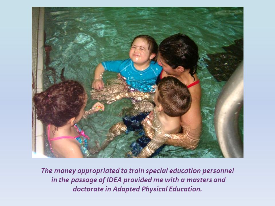 The money appropriated to train special education personnel in the passage of IDEA provided me with a masters and doctorate in Adapted Physical Education.