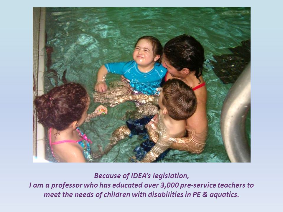 Because of IDEA's legislation, I am a professor who has educated over 3,000 pre-service teachers to meet the needs of children with disabilities in PE & aquatics.