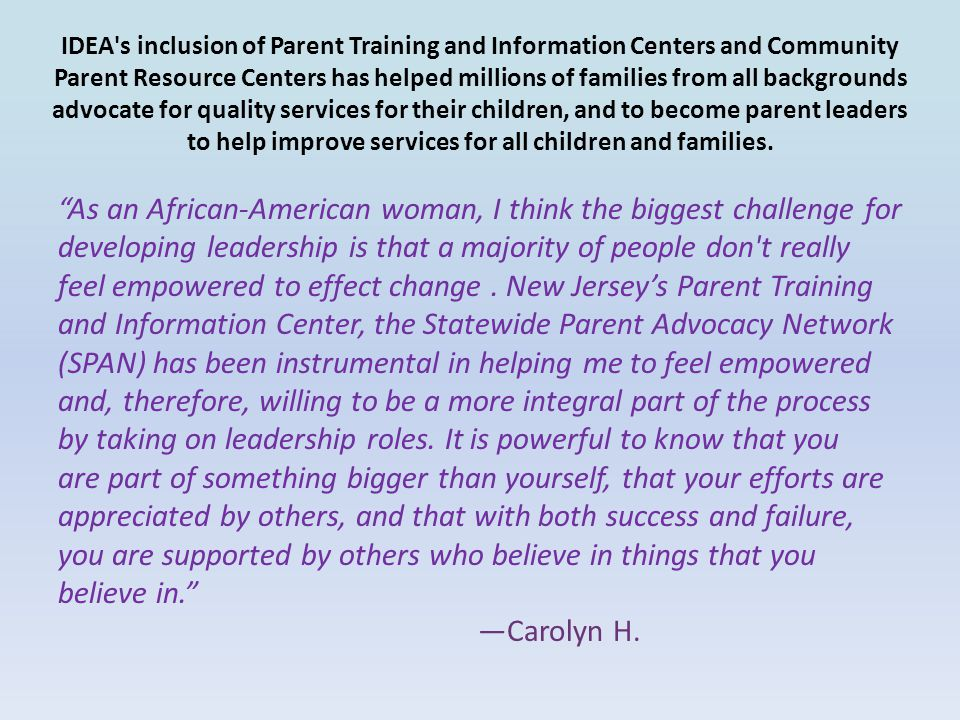 IDEA s inclusion of Parent Training and Information Centers and Community Parent Resource Centers has helped millions of families from all backgrounds advocate for quality services for their children, and to become parent leaders to help improve services for all children and families.