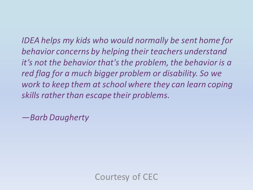 IDEA helps my kids who would normally be sent home for behavior concerns by helping their teachers understand it's not the behavior that s the problem, the behavior is a red flag for a much bigger problem or disability. So we work to keep them at school where they can learn coping skills rather than escape their problems. —Barb Daugherty