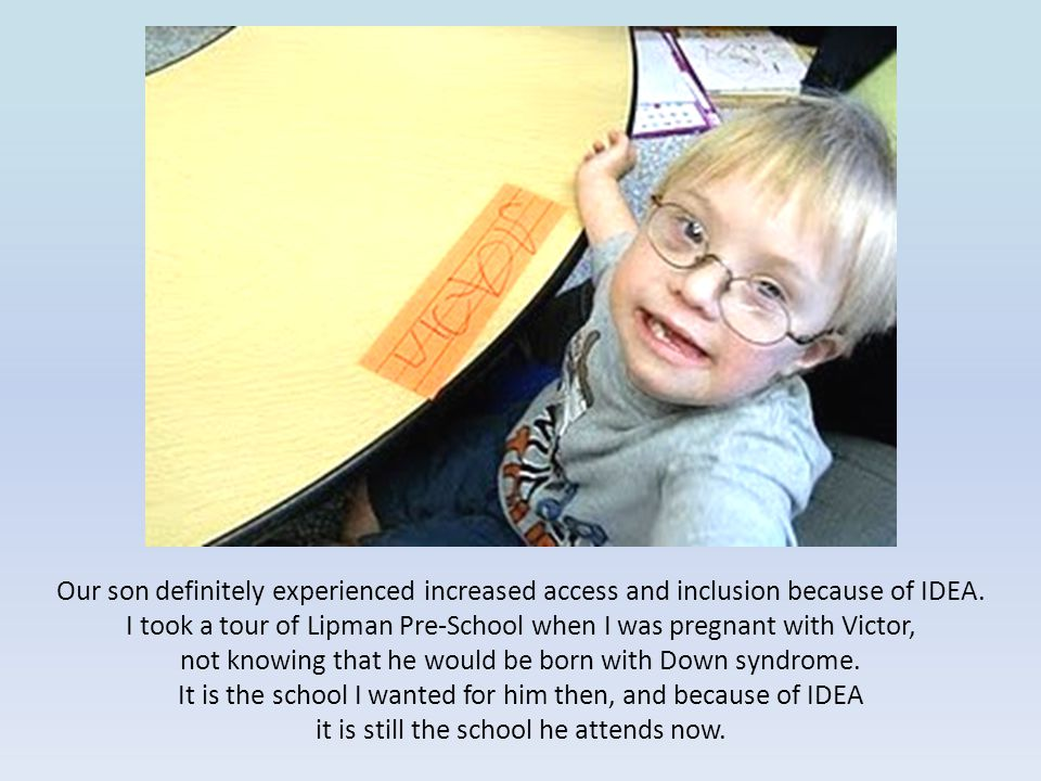 Our son definitely experienced increased access and inclusion because of IDEA.