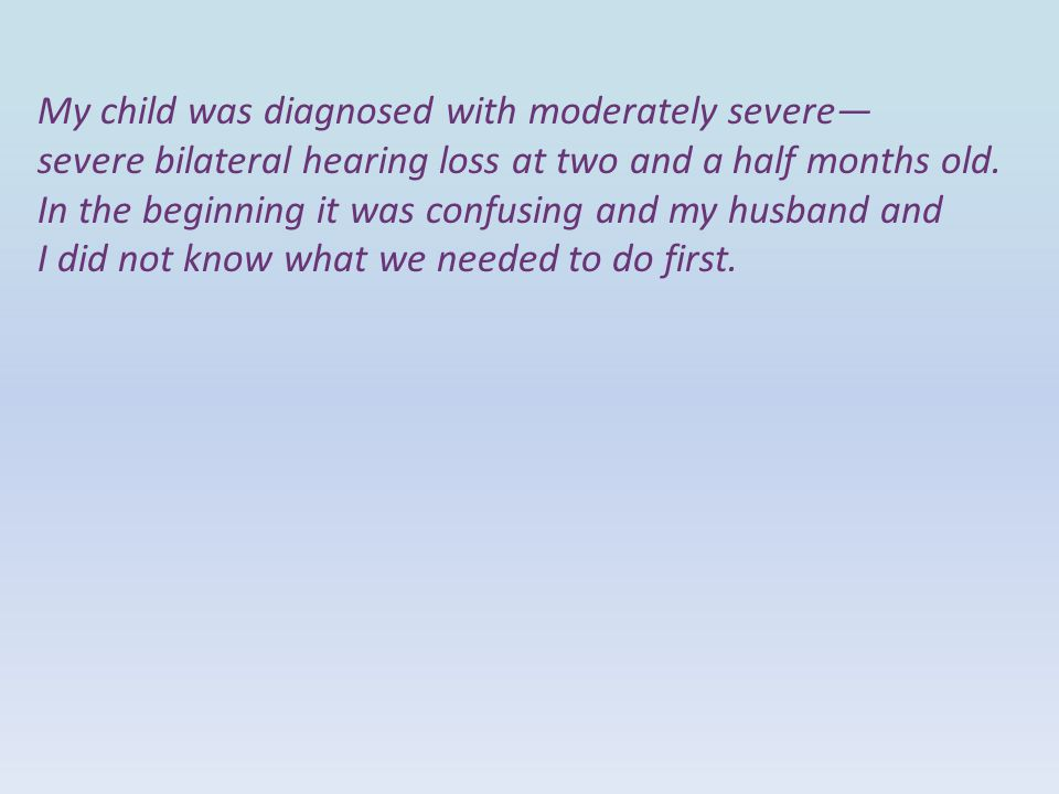 My child was diagnosed with moderately severe— severe bilateral hearing loss at two and a half months old.