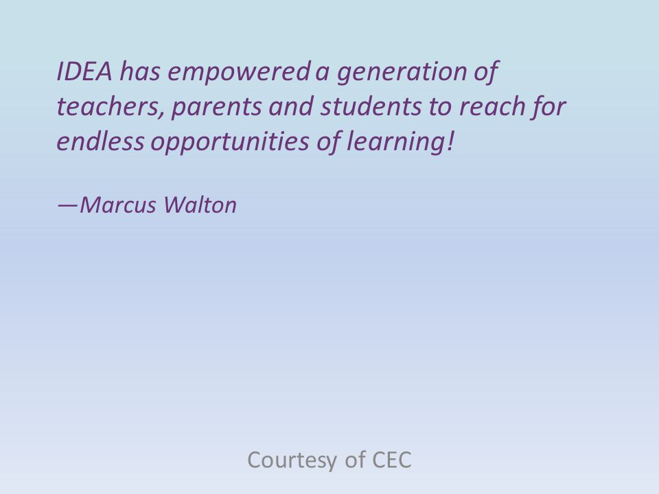 IDEA has empowered a generation of teachers, parents and students to reach for endless opportunities of learning! —Marcus Walton