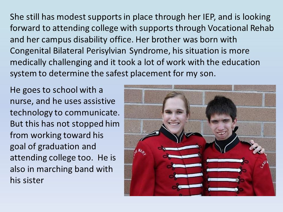 She still has modest supports in place through her IEP, and is looking forward to attending college with supports through Vocational Rehab and her campus disability office. Her brother was born with Congenital Bilateral Perisylvian Syndrome, his situation is more medically challenging and it took a lot of work with the education system to determine the safest placement for my son.