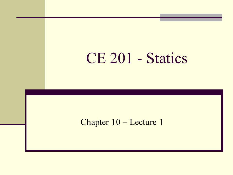 CE 201 - Statics Chapter 10 – Lecture 1