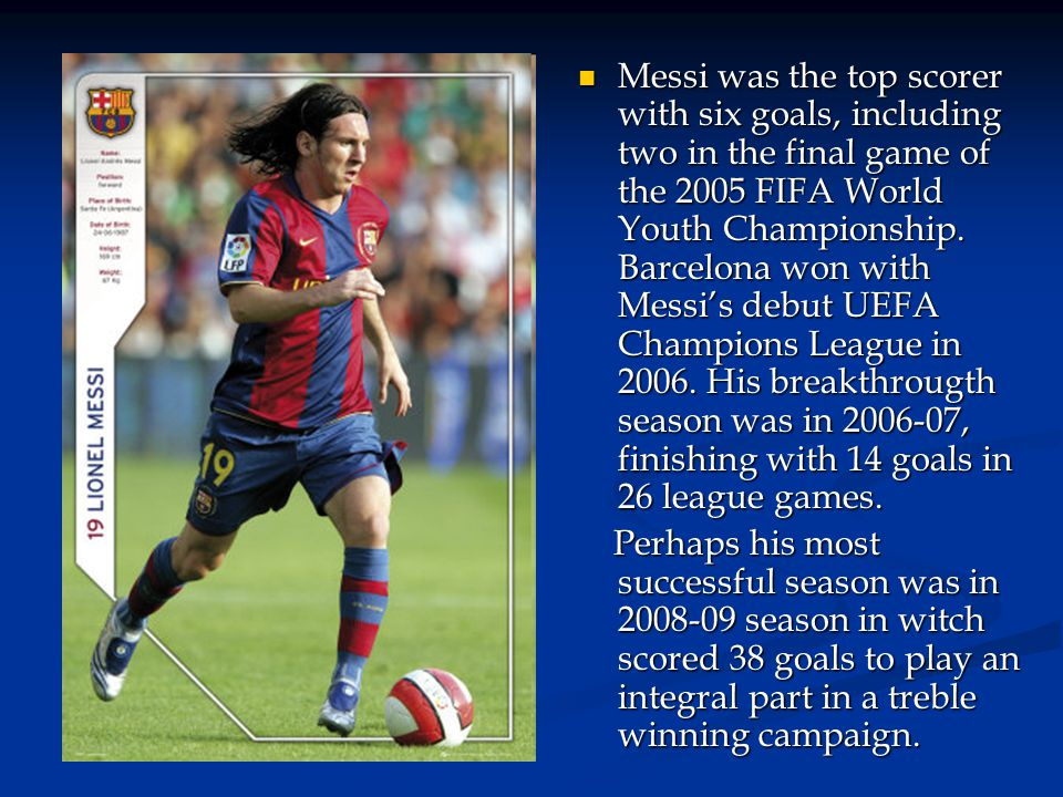Messi was the top scorer with six goals, including two in the final game of the 2005 FIFA World Youth Championship. Barcelona won with Messi's debut UEFA Champions League in 2006. His breakthrougth season was in 2006-07, finishing with 14 goals in 26 league games.