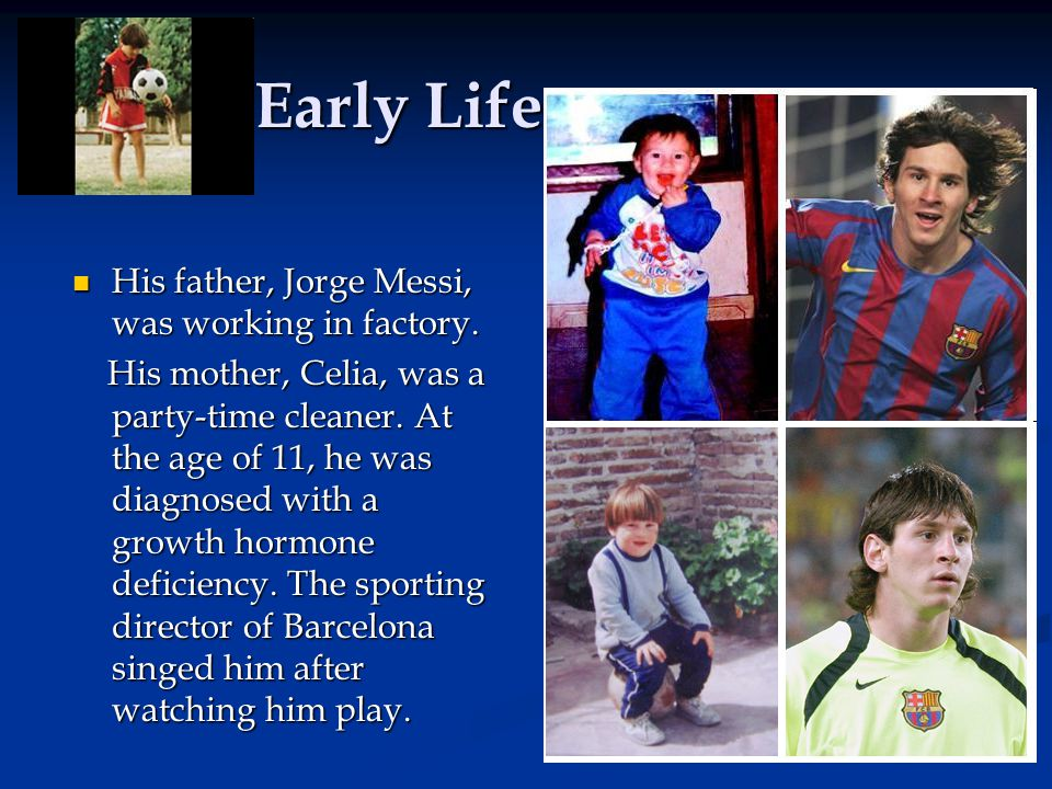 Early Life His father, Jorge Messi, was working in factory.
