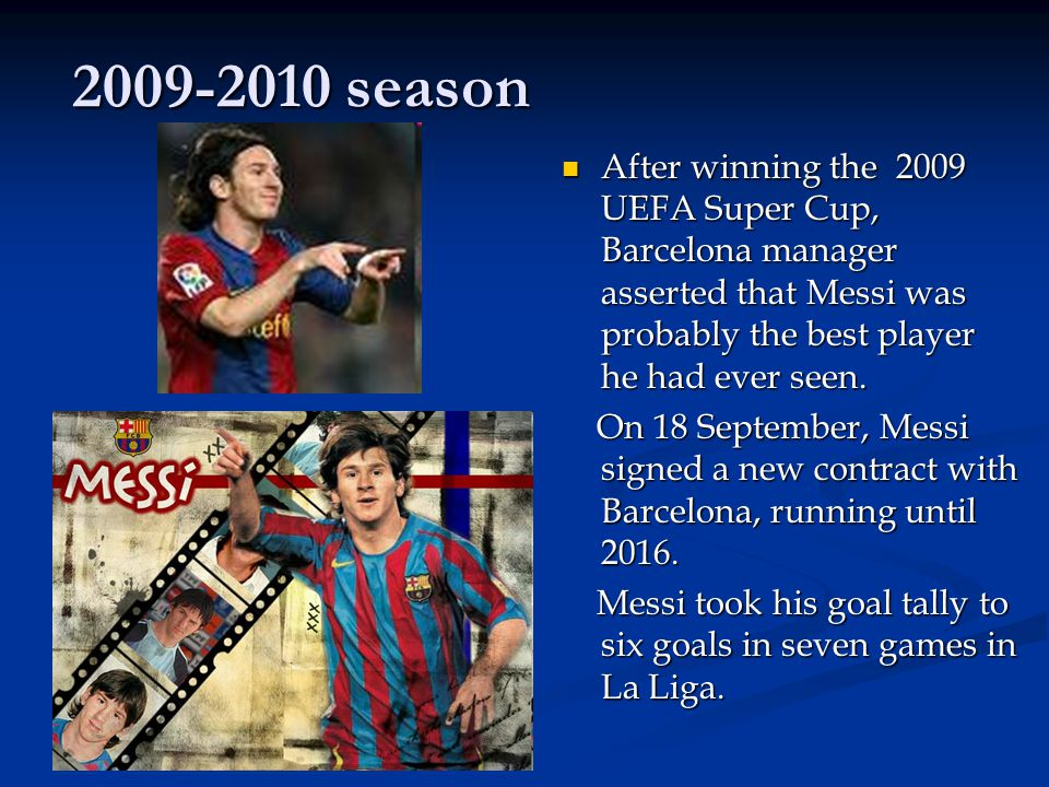 2009-2010 season After winning the 2009 UEFA Super Cup, Barcelona manager asserted that Messi was probably the best player he had ever seen.