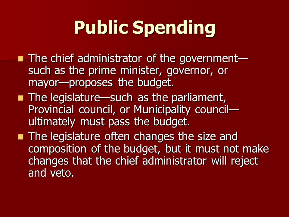 Public Spending The chief administrator of the government—such as the prime minister, governor, or mayor—proposes the budget.