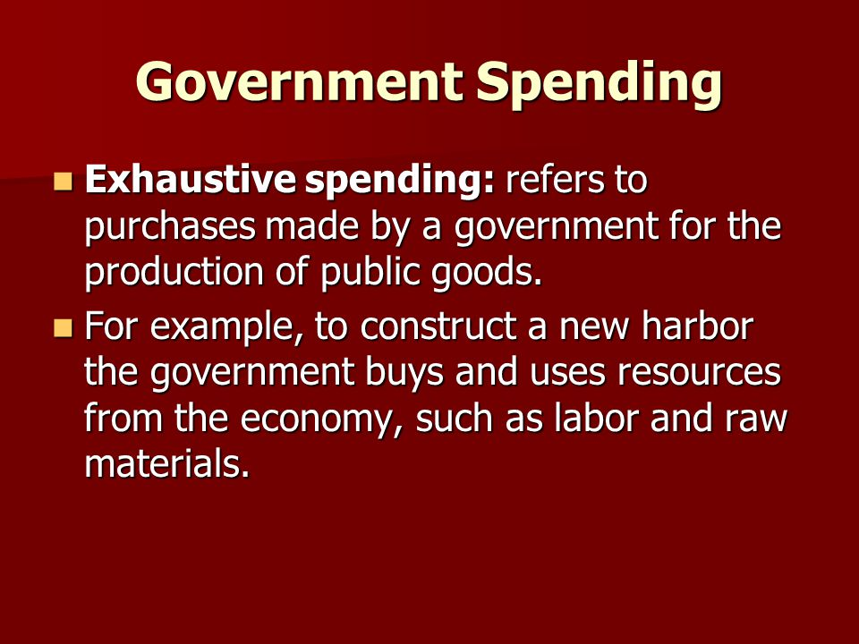 Government Spending Exhaustive spending: refers to purchases made by a government for the production of public goods.