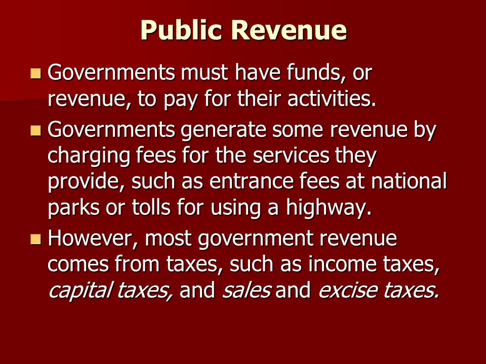 Public Revenue Governments must have funds, or revenue, to pay for their activities.