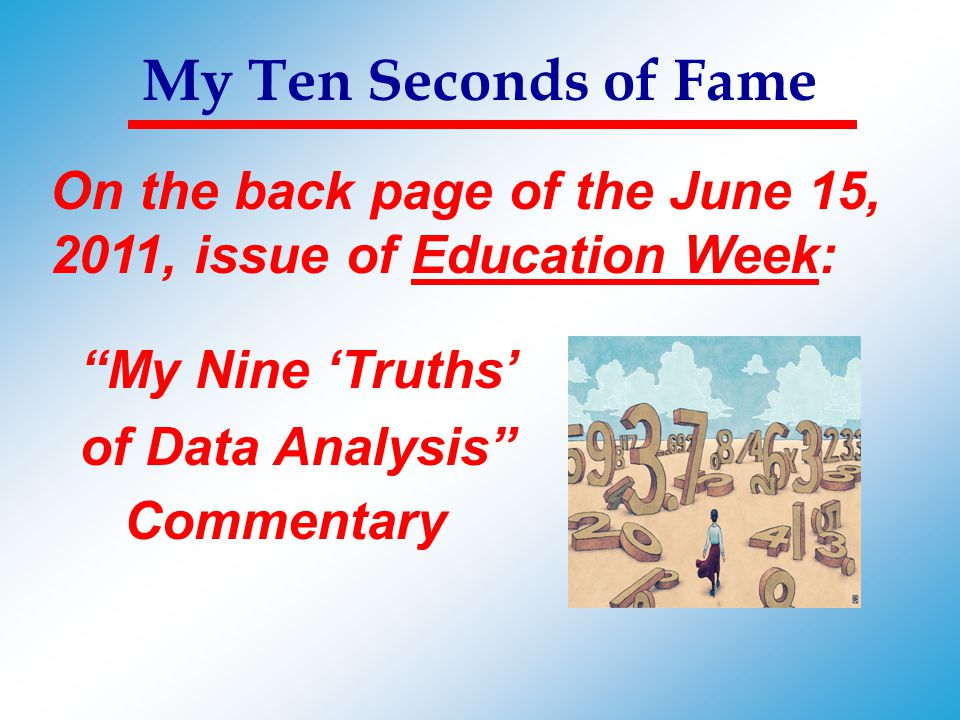 My Ten Seconds of Fame On the back page of the June 15, 2011, issue of Education Week: My Nine 'Truths'