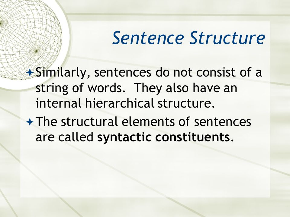 Sentence Structure Similarly, sentences do not consist of a string of words. They also have an internal hierarchical structure.