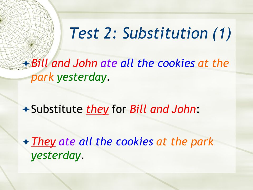 Test 2: Substitution (1) Bill and John ate all the cookies at the park yesterday. Substitute they for Bill and John: