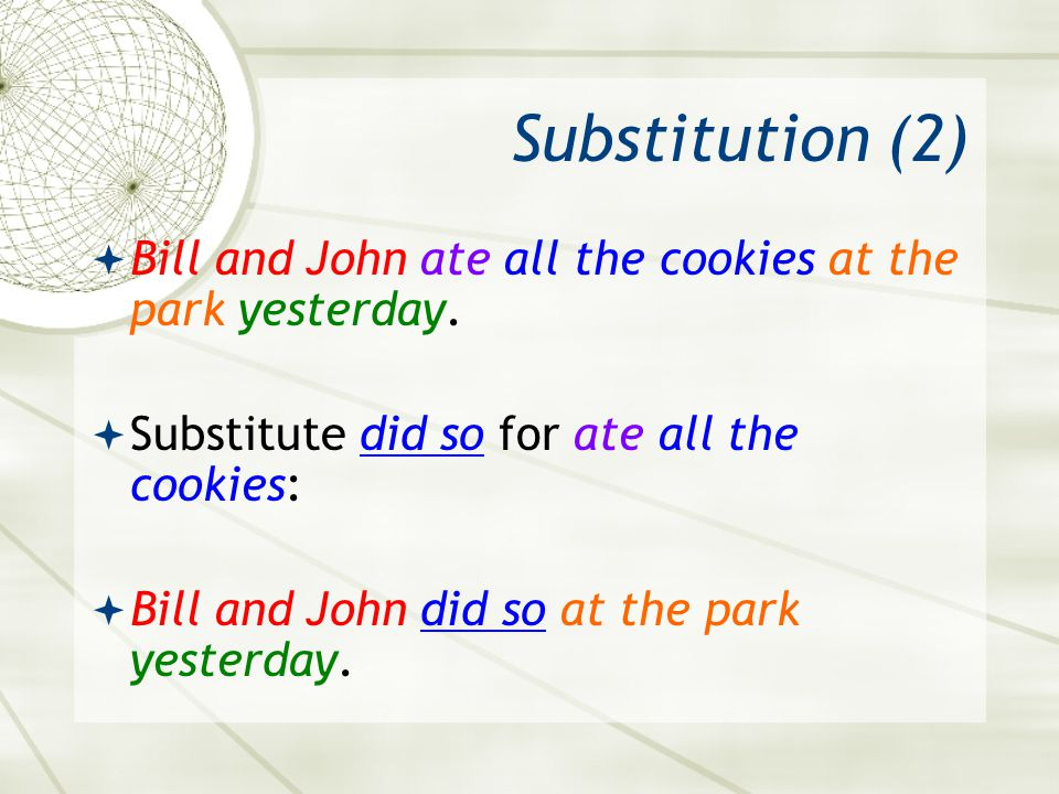 Substitution (2) Bill and John ate all the cookies at the park yesterday. Substitute did so for ate all the cookies: