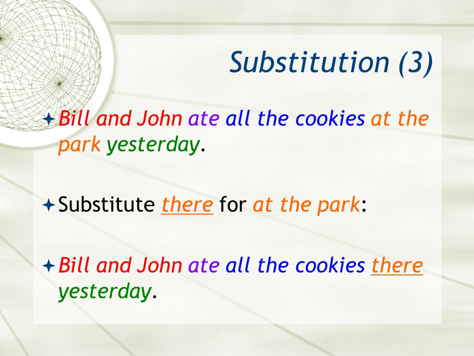 Substitution (3) Bill and John ate all the cookies at the park yesterday. Substitute there for at the park: