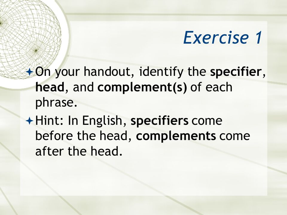 Exercise 1 On your handout, identify the specifier, head, and complement(s) of each phrase.