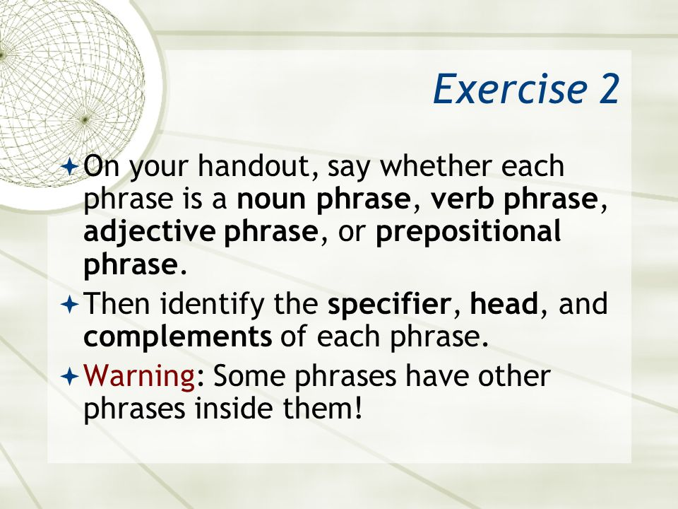 Exercise 2 On your handout, say whether each phrase is a noun phrase, verb phrase, adjective phrase, or prepositional phrase.