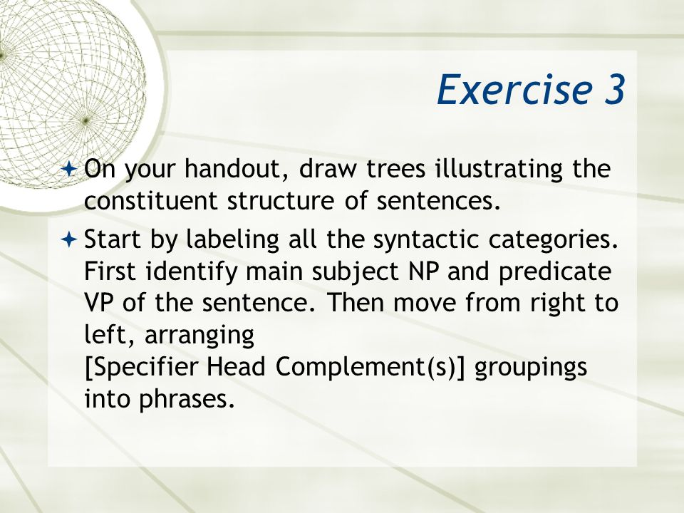 Exercise 3 On your handout, draw trees illustrating the constituent structure of sentences.