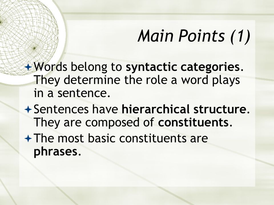 Main Points (1) Words belong to syntactic categories. They determine the role a word plays in a sentence.