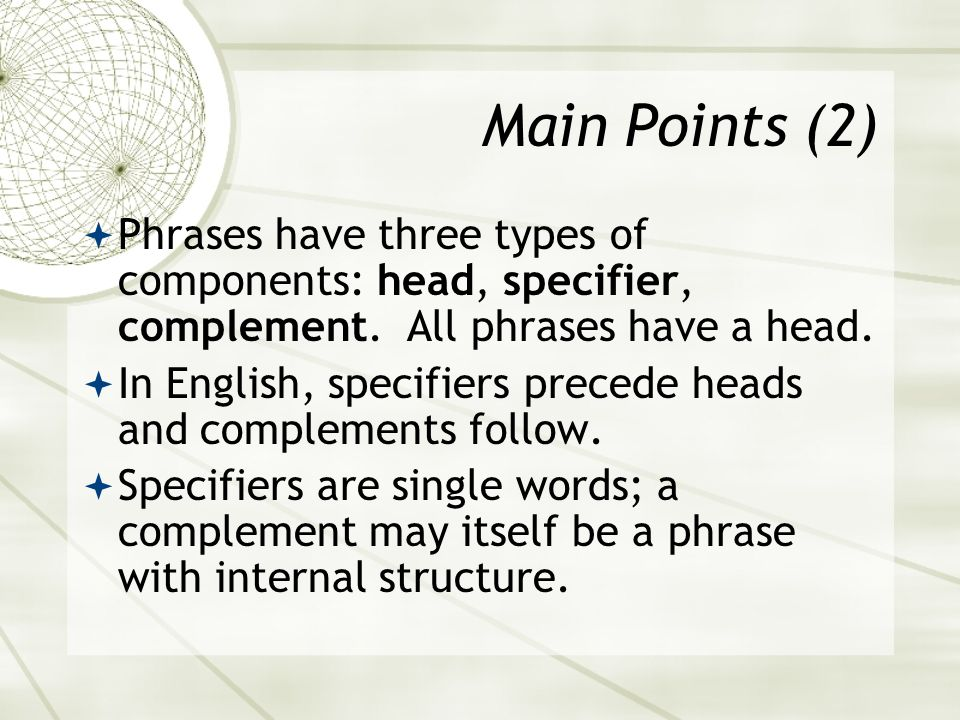 Main Points (2) Phrases have three types of components: head, specifier, complement. All phrases have a head.