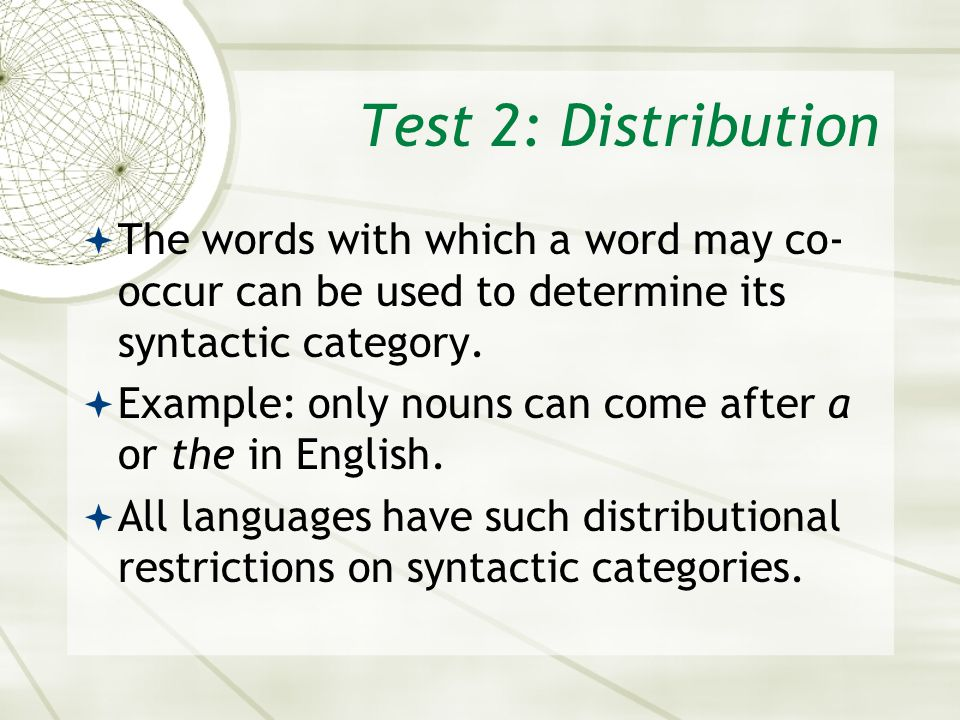 Test 2: Distribution The words with which a word may co-occur can be used to determine its syntactic category.