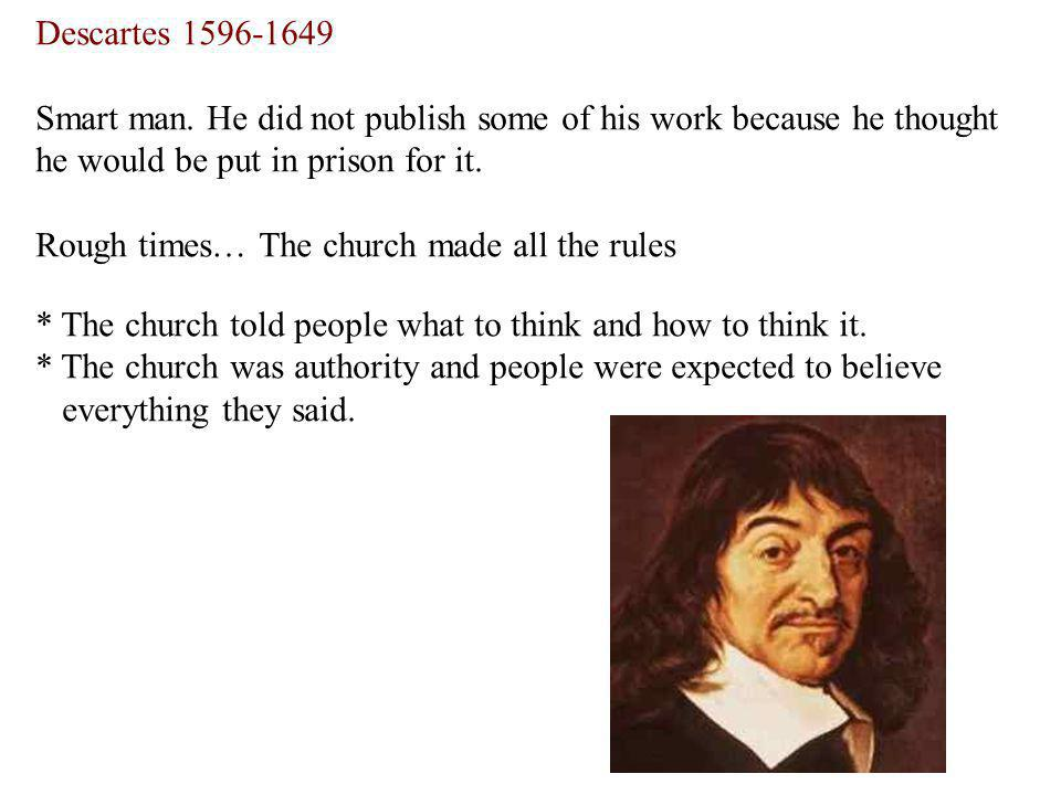 Descartes Smart man. He did not publish some of his work because he thought he would be put in prison for it.