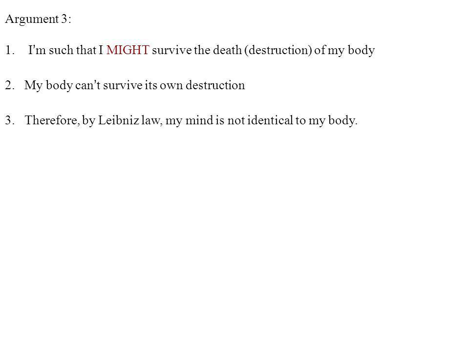 Argument 3: I'm such that I MIGHT survive the death (destruction) of my body. 2. My body can't survive its own destruction.
