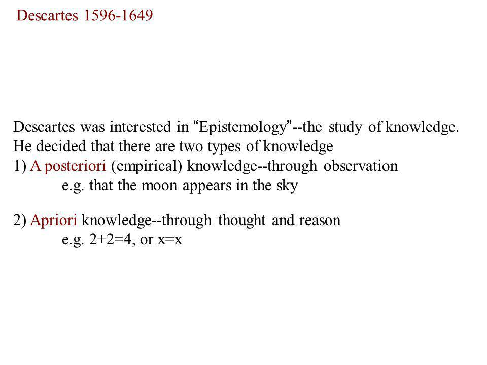 Descartes Descartes was interested in Epistemology --the study of knowledge. He decided that there are two types of knowledge.