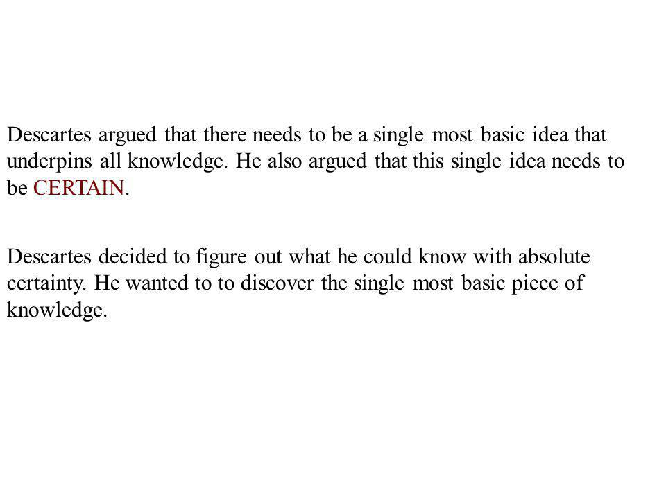 Descartes argued that there needs to be a single most basic idea that underpins all knowledge. He also argued that this single idea needs to be CERTAIN.