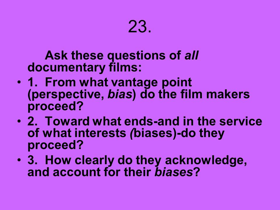 23. Ask these questions of all documentary films: 1. From what vantage point (perspective, bias) do the film makers proceed