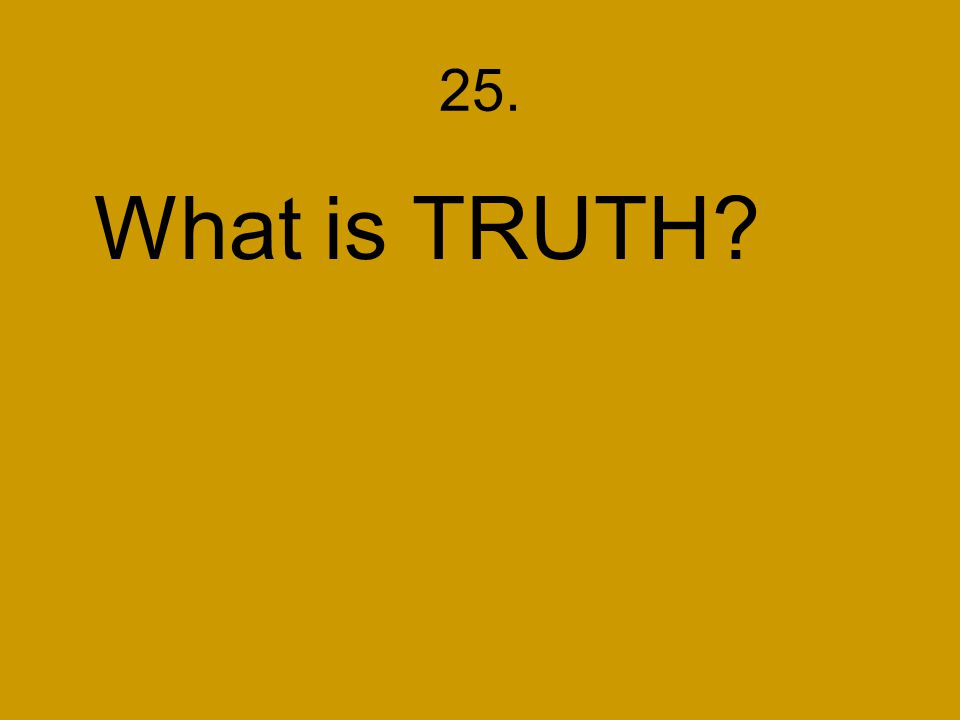 25. What is TRUTH