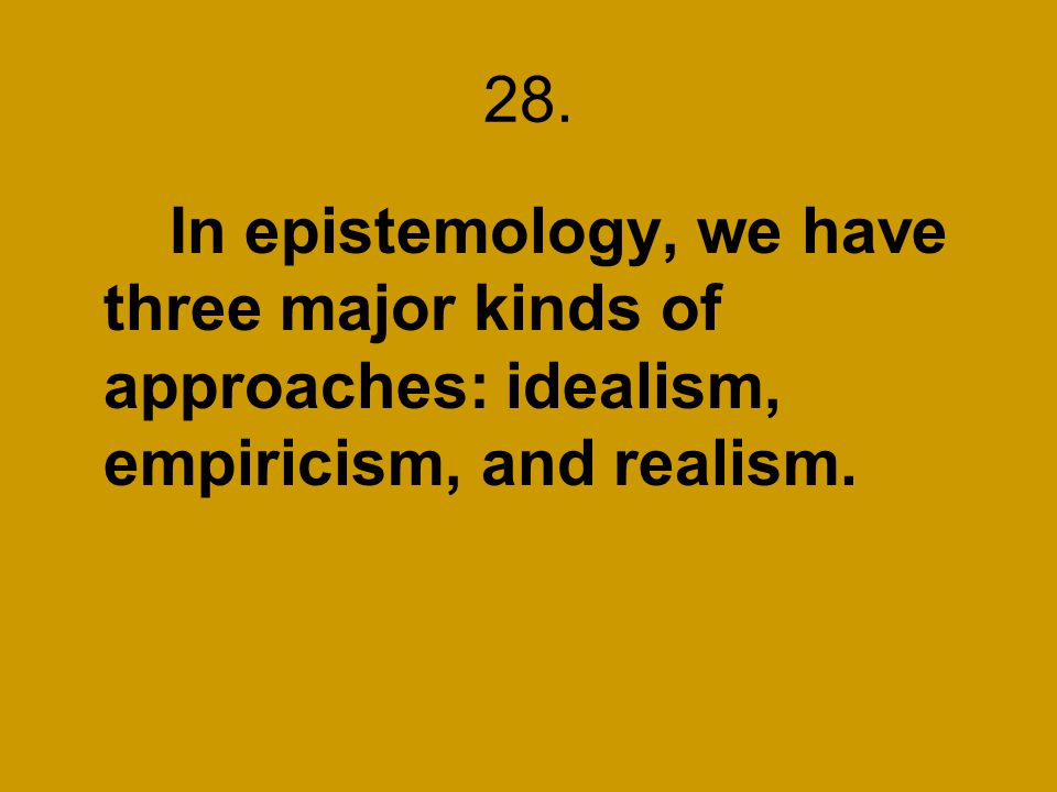 28. In epistemology, we have three major kinds of approaches: idealism, empiricism, and realism.