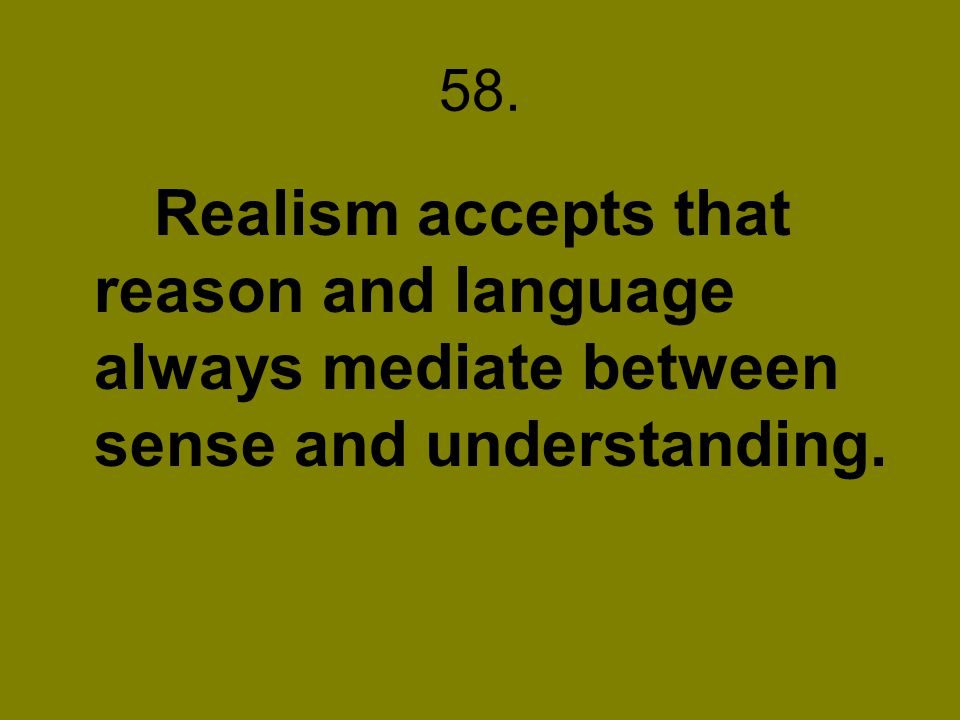 58. Realism accepts that reason and language always mediate between sense and understanding.