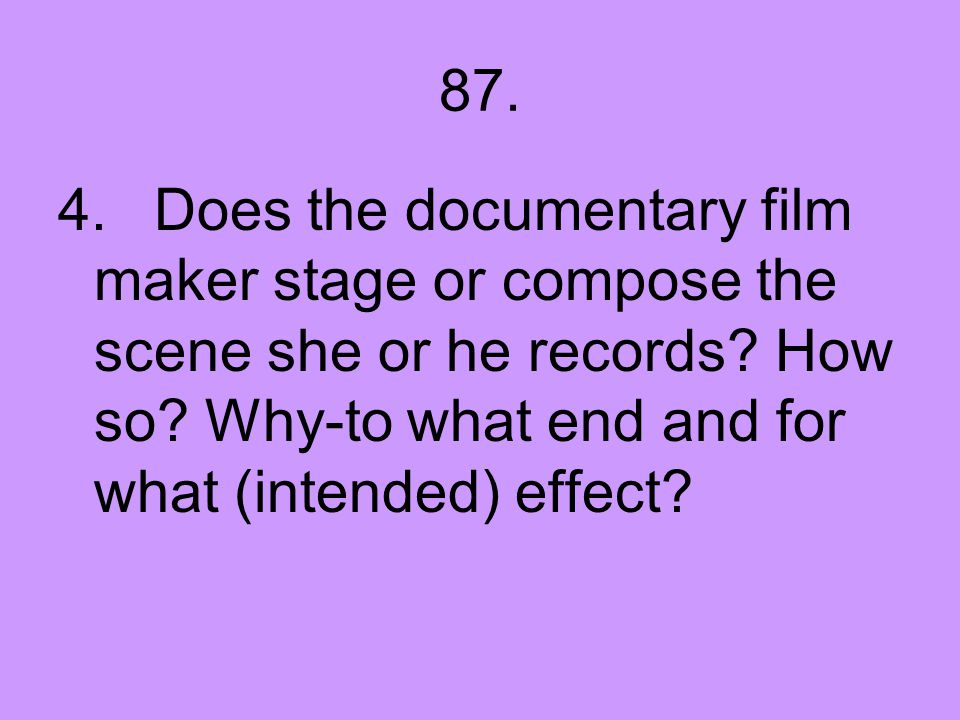 87. 4. Does the documentary film maker stage or compose the scene she or he records.