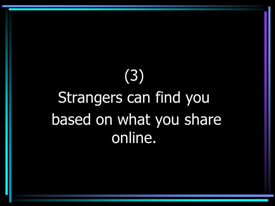 (3) Strangers can find you based on what you share online.