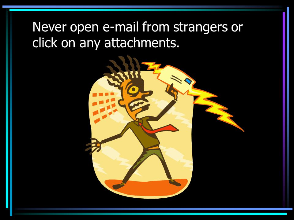 Never open  from strangers or click on any attachments.