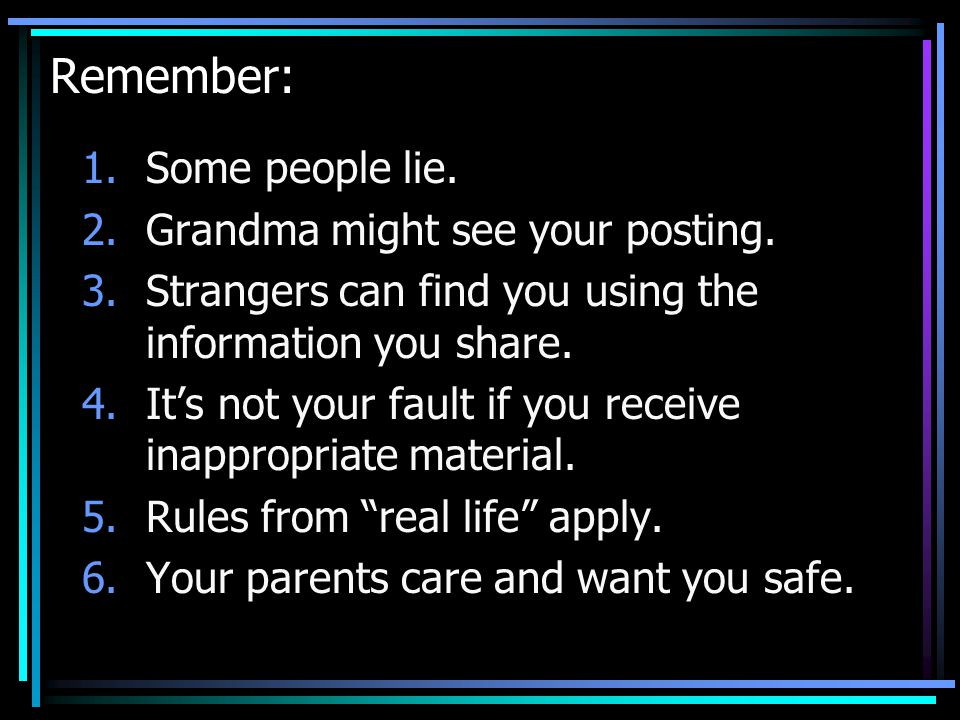 Remember: Some people lie. Grandma might see your posting.