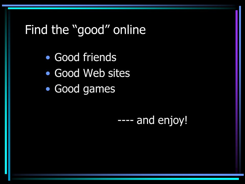 Find the good online Good friends Good Web sites Good games
