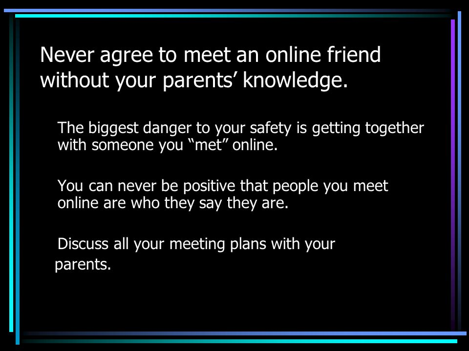 Never agree to meet an online friend without your parents' knowledge.