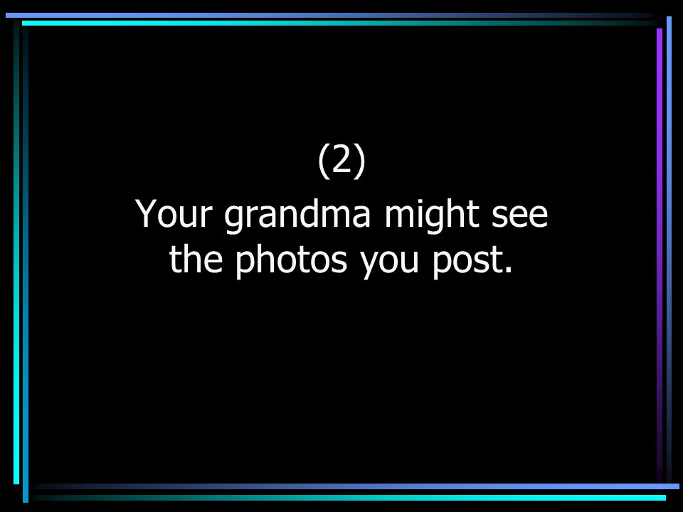 (2) Your grandma might see the photos you post.