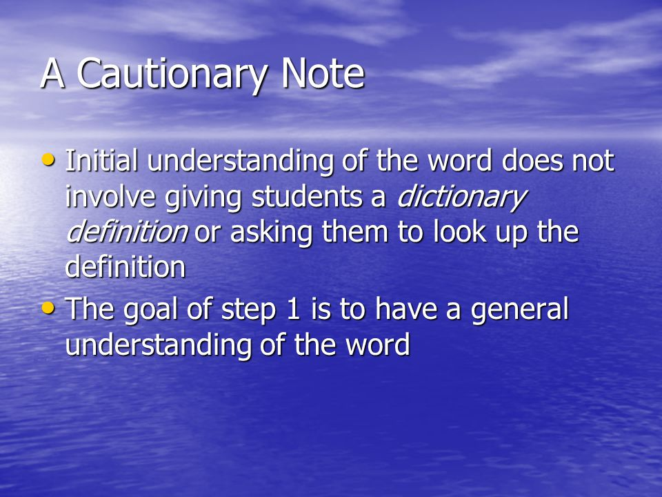 A Cautionary Note Initial understanding of the word does not involve giving students a dictionary definition or asking them to look up the definition.