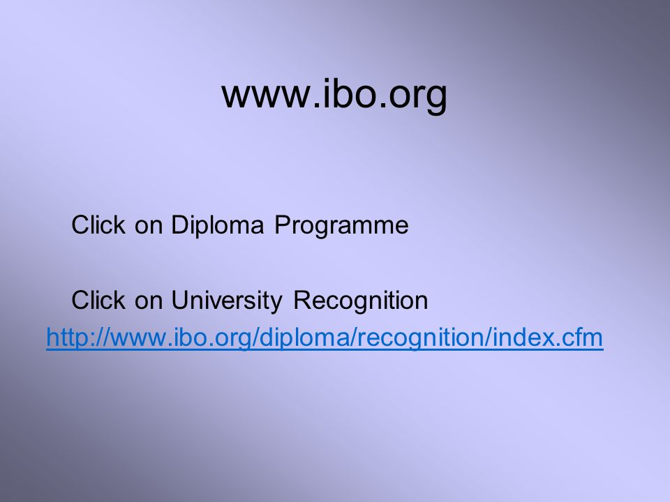 www.ibo.org Click on Diploma Programme Click on University Recognition