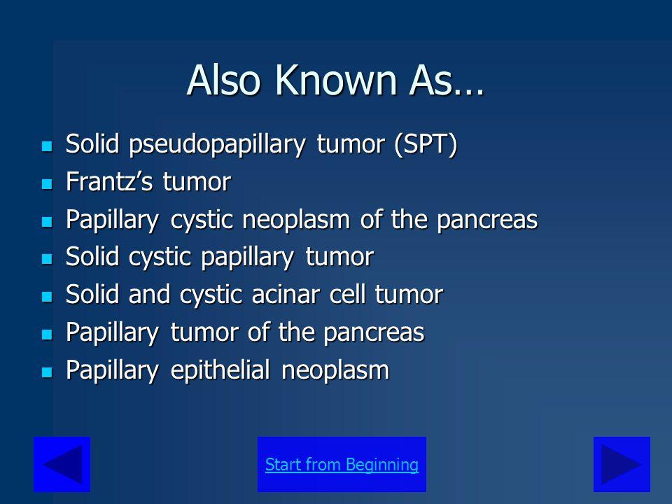 Also Known As… Solid pseudopapillary tumor (SPT) Frantz's tumor
