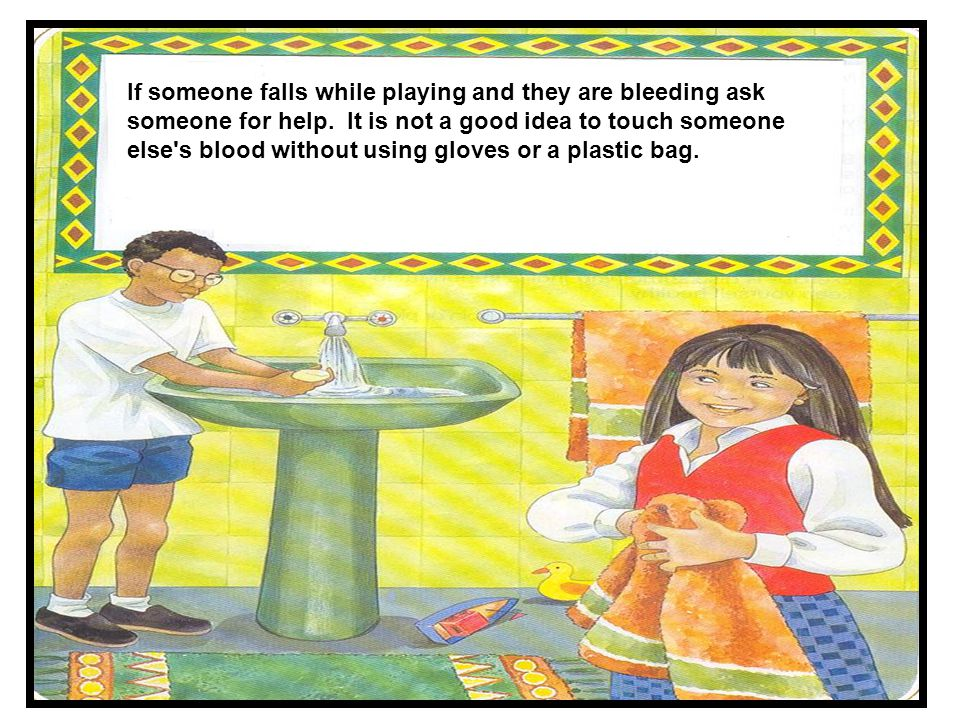 If someone falls while playing and they are bleeding ask someone for help.