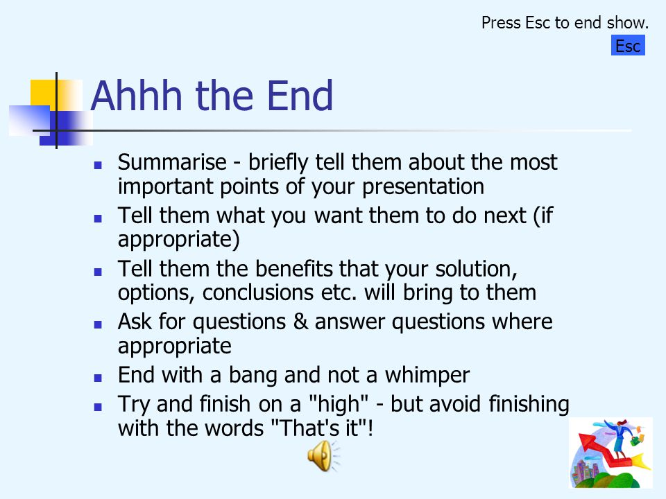 Press Esc to end show. Ahhh the End. Esc. Summarise - briefly tell them about the most important points of your presentation.