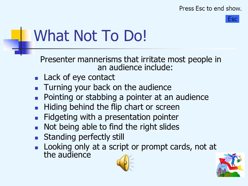 Press Esc to end show. What Not To Do! Esc. Presenter mannerisms that irritate most people in an audience include: